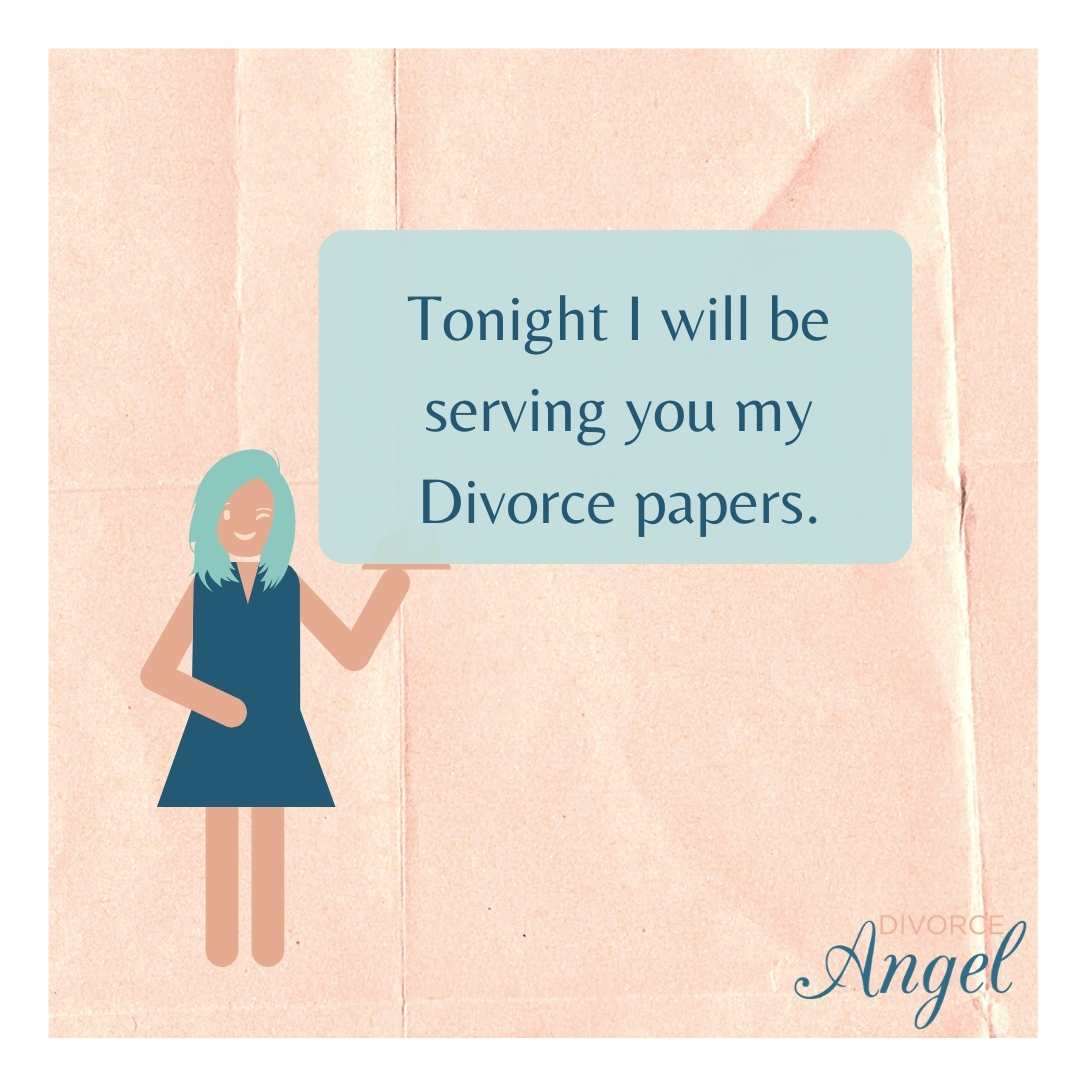 Tonight I will be serving you my Divorce papers.